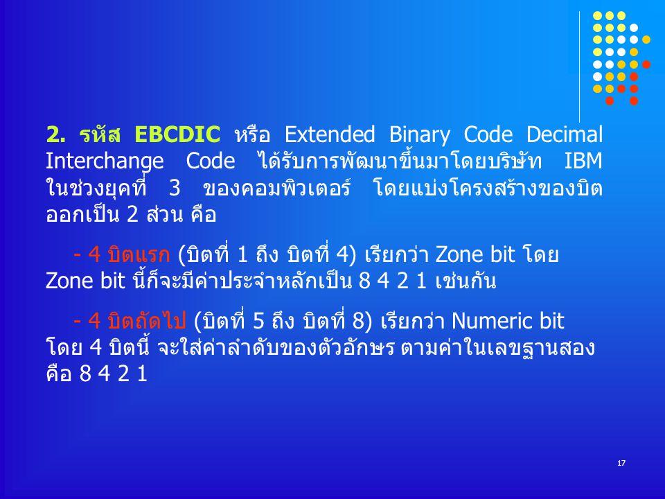 2. รหัส EBCDIC หรือ Extended Binary Code Decimal Interchange Code ได้รับการพัฒนาขึ้นมาโดยบริษัท IBM ในช่วงยุคที่ 3 ของคอมพิวเตอร์ โดยแบ่งโครงสร้างของบิต ออกเป็น 2 ส่วน คือ