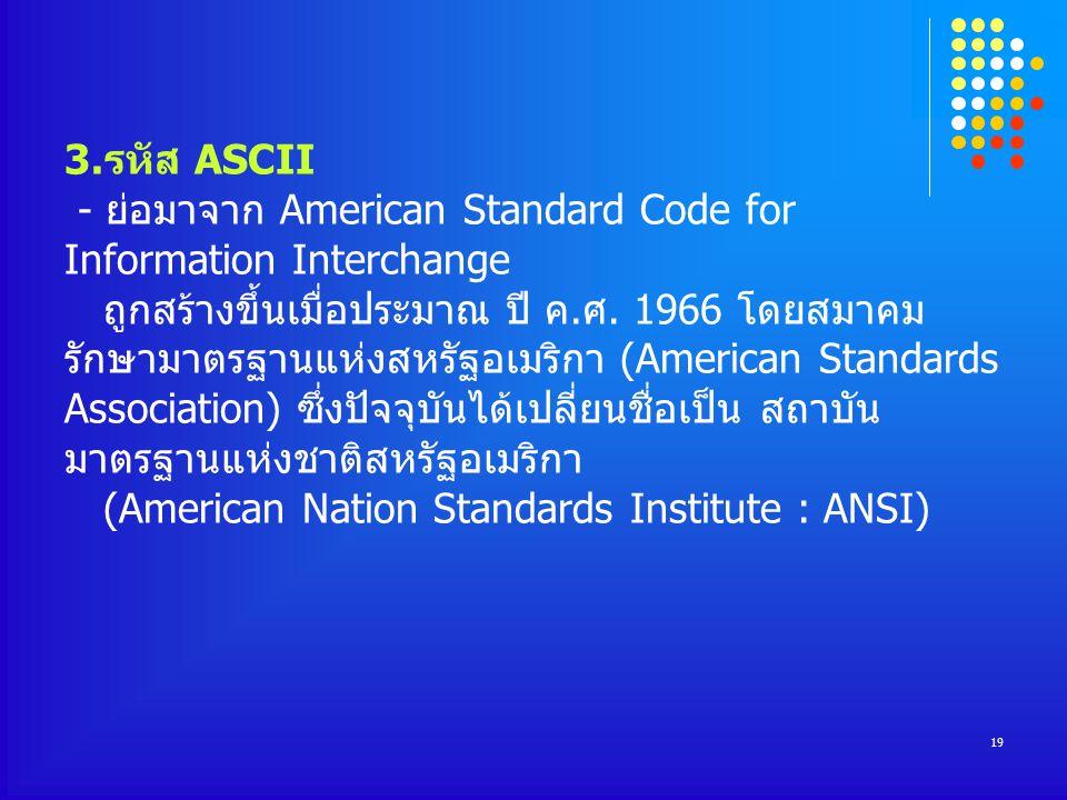 3.รหัส ASCII - ย่อมาจาก American Standard Code for Information Interchange ถูกสร้างขึ้นเมื่อประมาณ ปี ค.ศ.