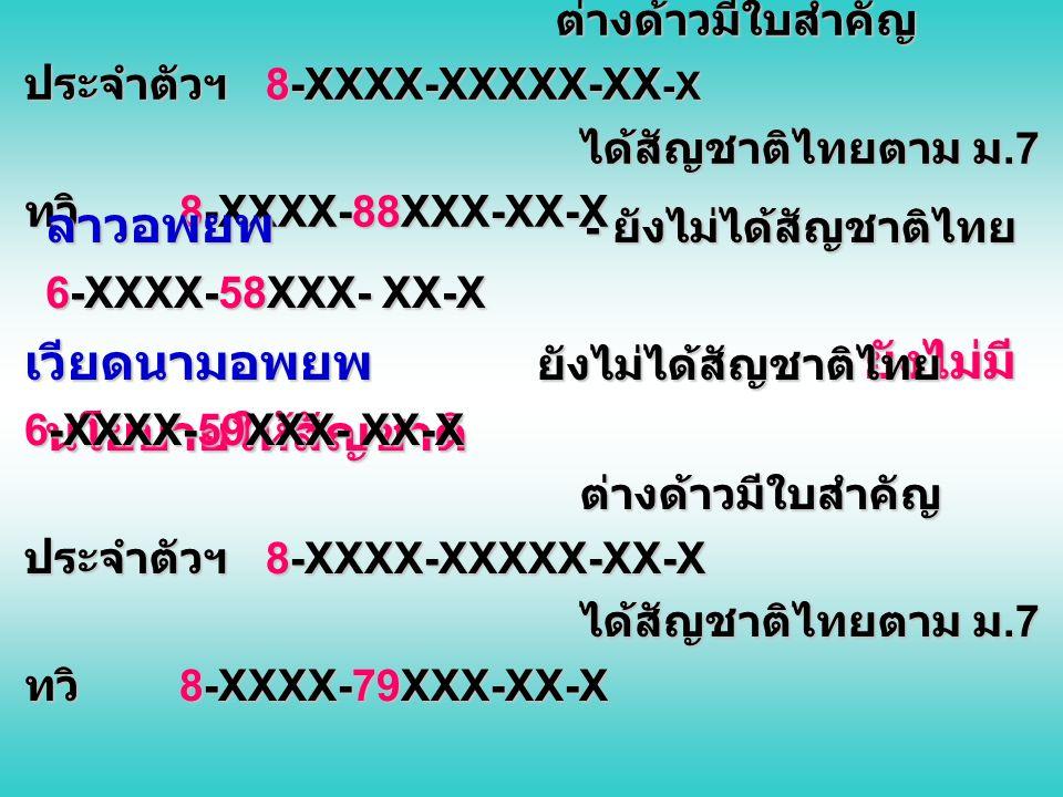 เวียดนามอพยพ ยังไม่ได้สัญชาติไทย 6-XXXX-57XXX- XX-X ต่างด้าวมีใบสำคัญประจำตัวฯ 8-XXXX-XXXXX-XX-X ได้สัญชาติไทยตาม ม.7 ทวิ 8-XXXX-88XXX-XX-X
