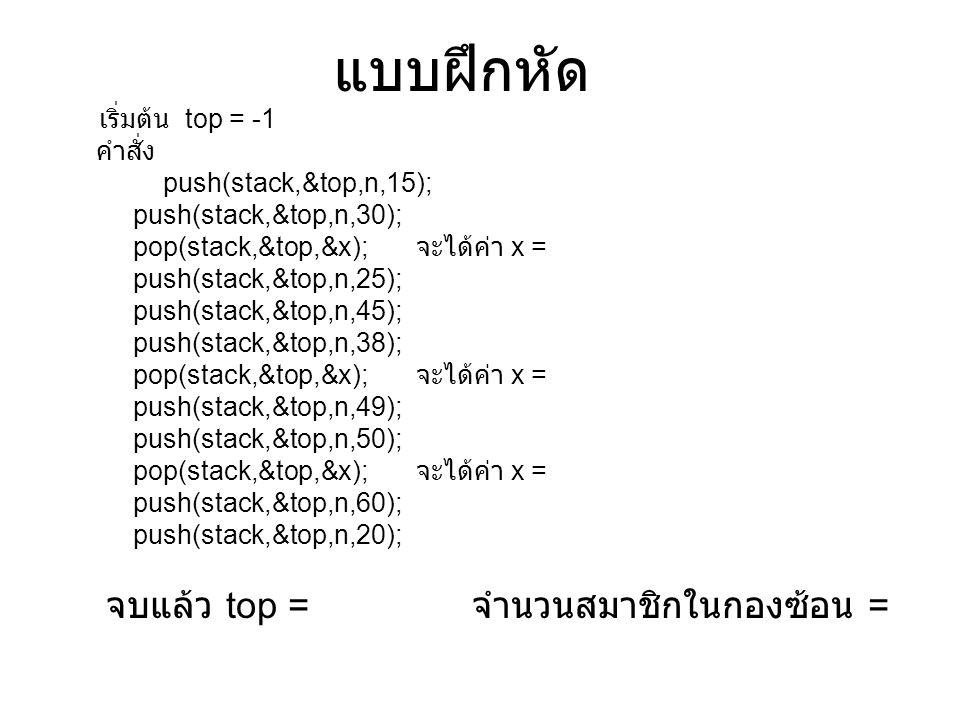 แบบฝึกหัด เริ่มต้น top = -1 คำสั่ง push(stack,&top,n,15);