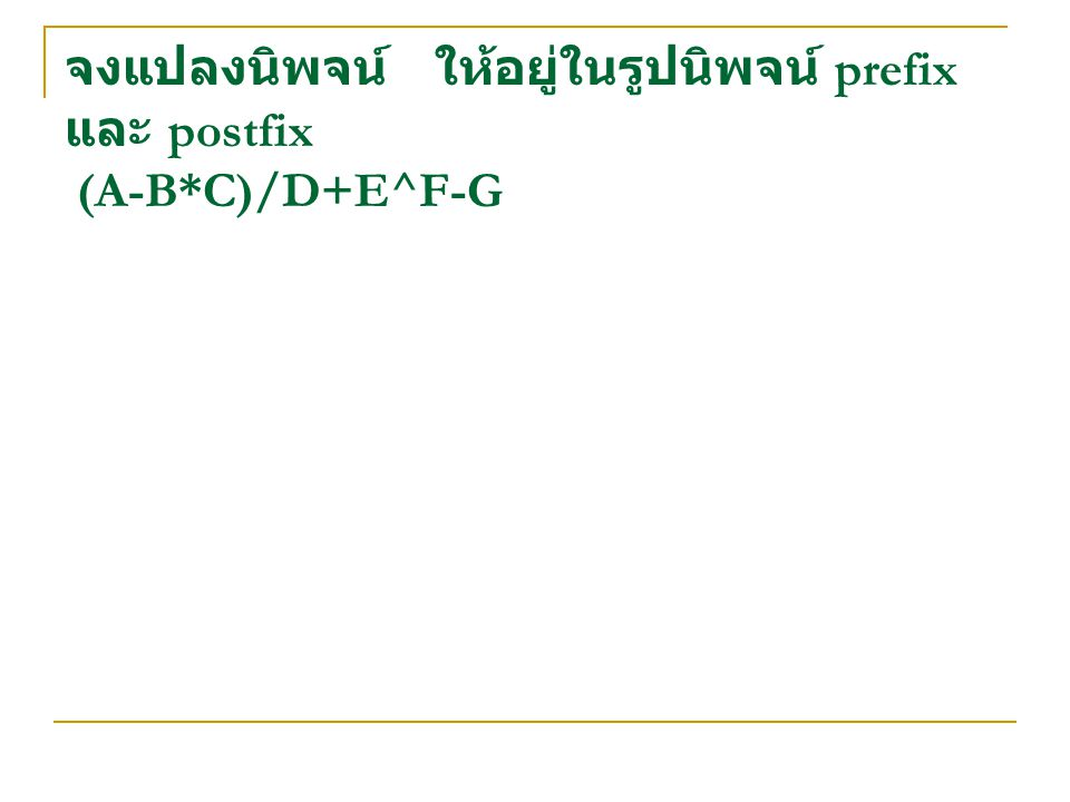 จงแปลงนิพจน์ ให้อยู่ในรูปนิพจน์ prefix และ postfix (A-B*C)/D+E^F-G