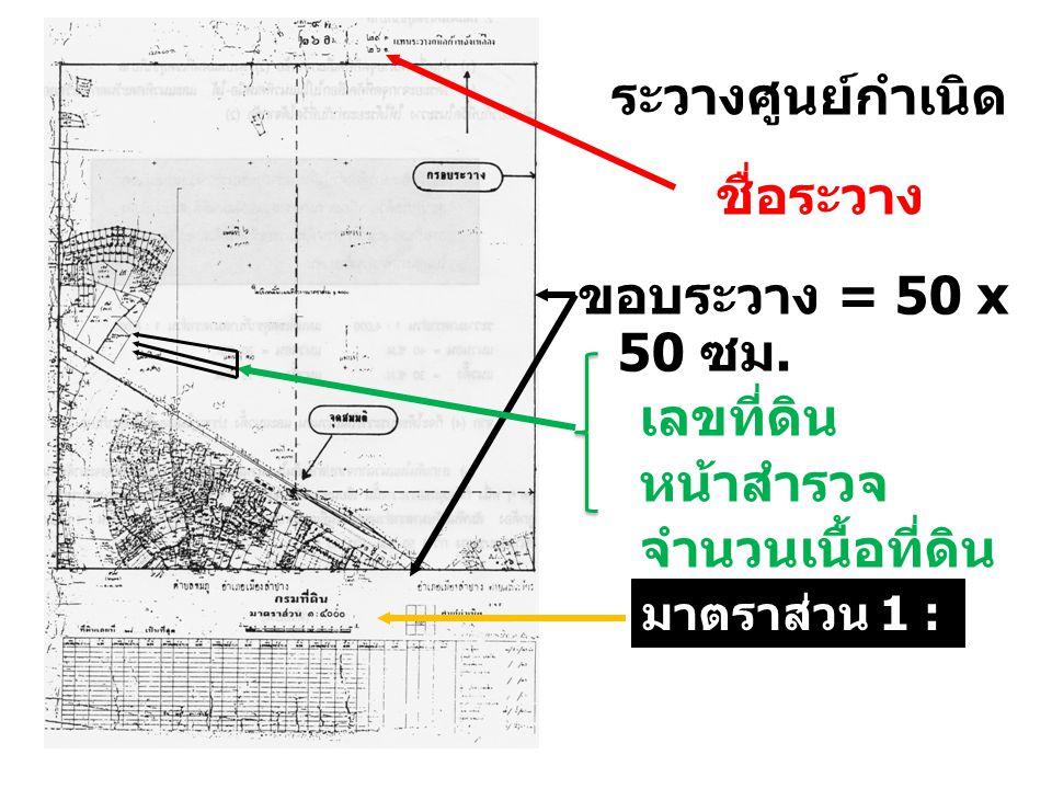 ระวางศูนย์กำเนิด ชื่อระวาง ขอบระวาง = 50 x 50 ซม. เลขที่ดิน หน้าสำรวจ