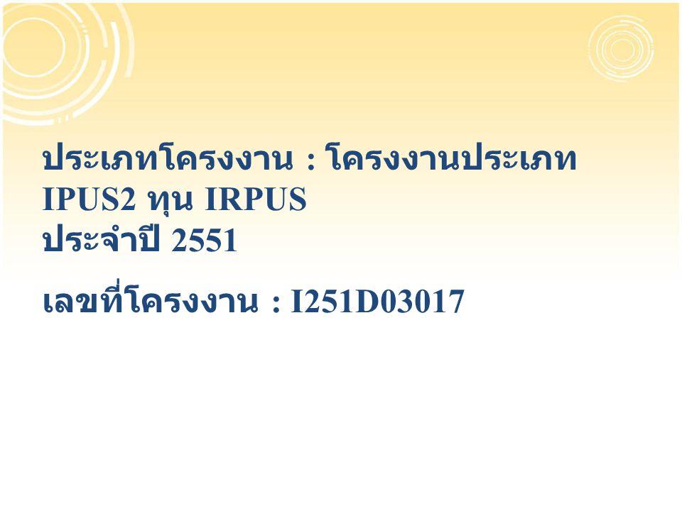 ประเภทโครงงาน : โครงงานประเภท IPUS2 ทุน IRPUS ประจำปี 2551