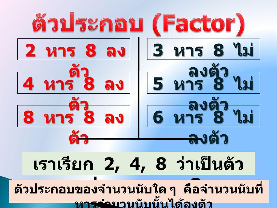 ตัวประกอบ (Factor) 2 หาร 8 ลงตัว 3 หาร 8 ไม่ลงตัว 4 หาร 8 ลงตัว