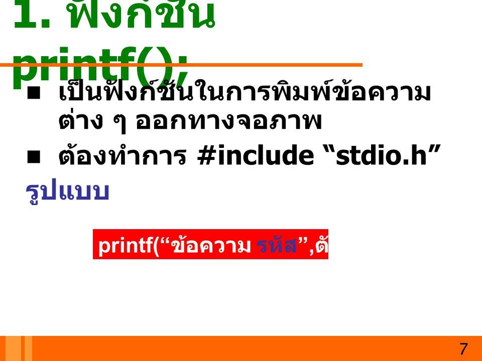 1. ฟังก์ชัน printf(); เป็นฟังก์ชันในการพิมพ์ข้อความต่าง ๆ ออกทางจอภาพ