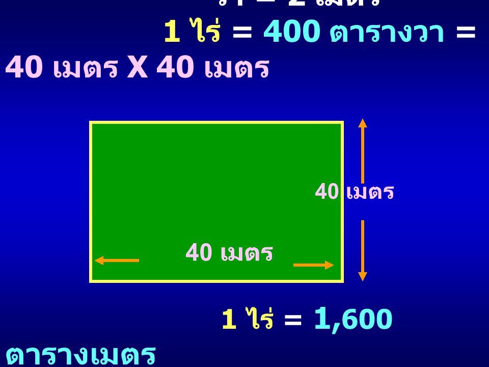 วา = 2 เมตร 1 ไร่ = 400 ตารางวา = 40 เมตร X 40 เมตร