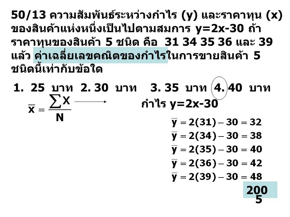 50/13 ความสัมพันธ์ระหว่างกำไร (y) และราคาทุน (x) ของสินค้าแห่งหนึ่งเป็นไปตามสมการ y=2x-30 ถ้าราคาทุนของสินค้า 5 ชนิด คือ 31 34 35 36 และ 39 แล้ว ค่าเฉลี่ยเลขคณิตของกำไรในการขายสินค้า 5 ชนิดนี้เท่ากับข้อใด