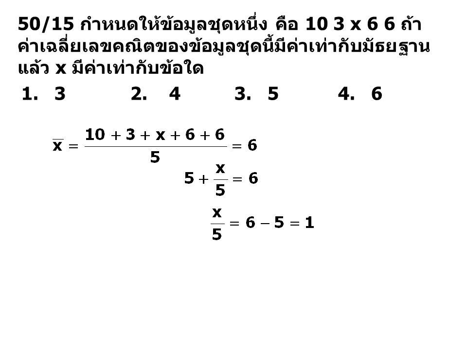 50/15 กำหนดให้ข้อมูลชุดหนึ่ง คือ 10 3 x 6 6 ถ้าค่าเฉลี่ยเลขคณิตของข้อมูลชุดนี้มีค่าเท่ากับมัธยฐานแล้ว x มีค่าเท่ากับข้อใด