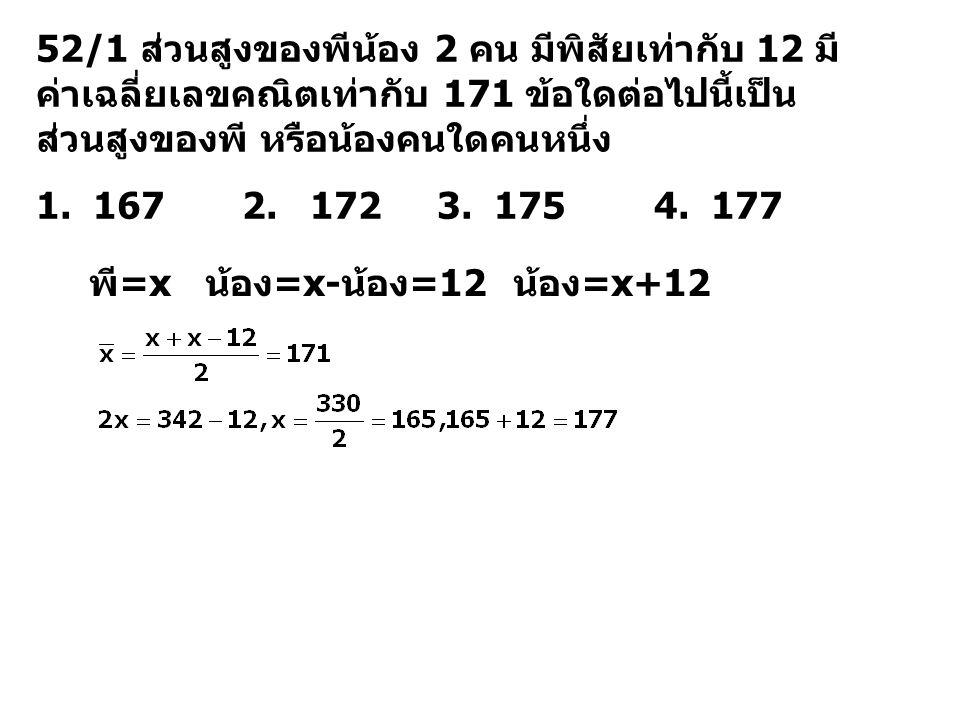 52/1 ส่วนสูงของพีน้อง 2 คน มีพิสัยเท่ากับ 12 มีค่าเฉลี่ยเลขคณิตเท่ากับ 171 ข้อใดต่อไปนี้เป็นส่วนสูงของพี หรือน้องคนใดคนหนึ่ง