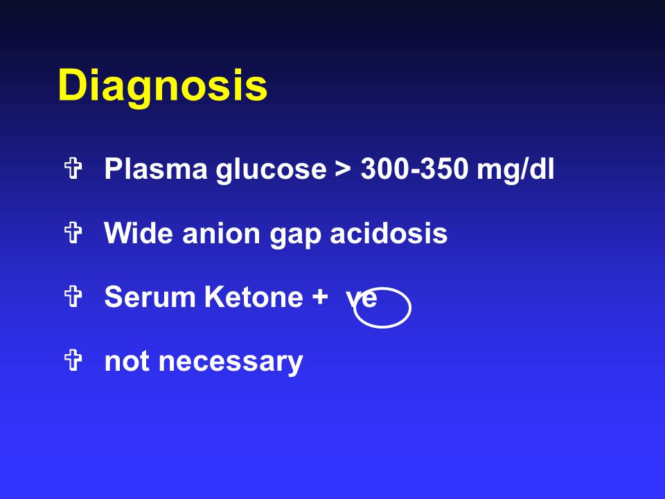 Diagnosis Plasma glucose > 300-350 mg/dl Wide anion gap acidosis