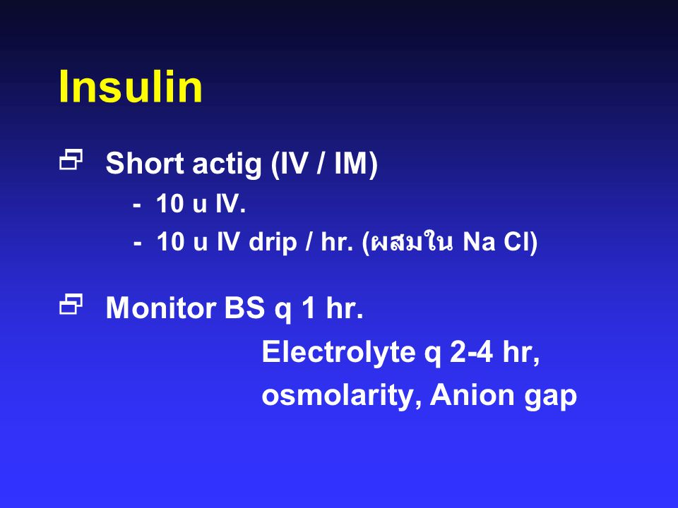 Insulin Short actig (IV / IM) Monitor BS q 1 hr. Electrolyte q 2-4 hr,