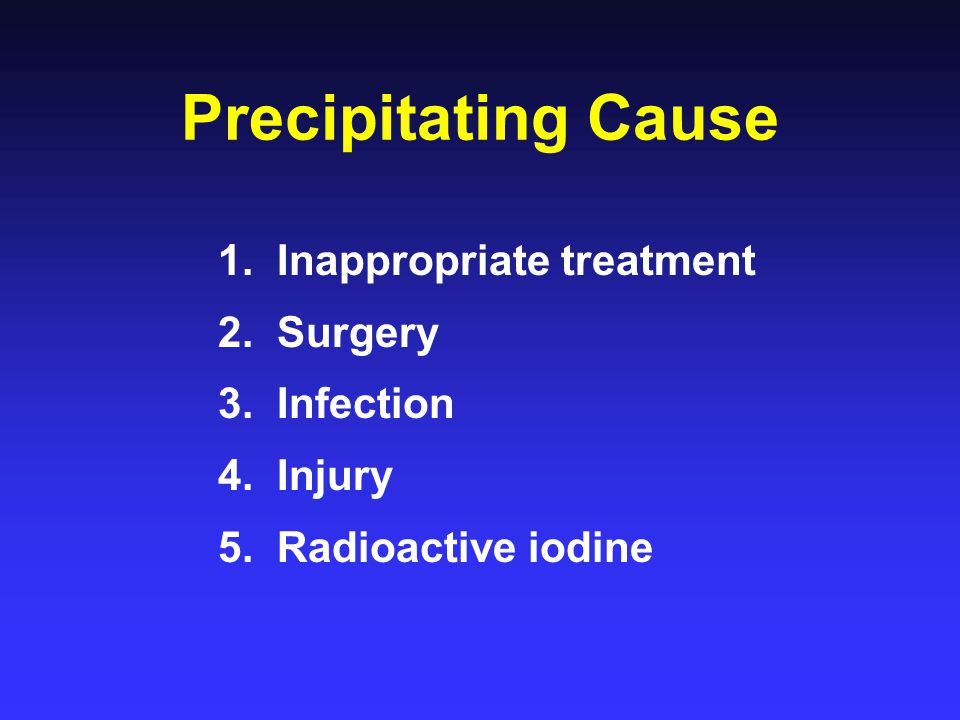 Precipitating Cause 1. Inappropriate treatment 2. Surgery 3. Infection