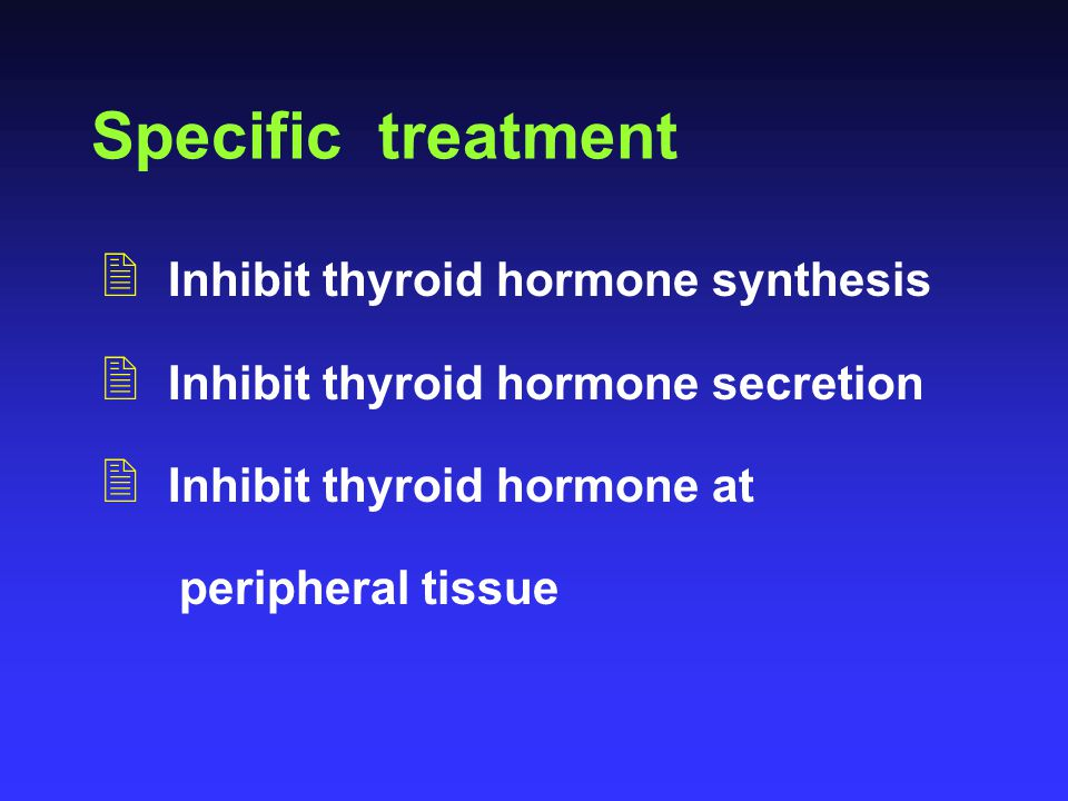 Specific treatment Inhibit thyroid hormone synthesis