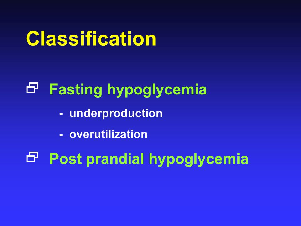 Classification Fasting hypoglycemia Post prandial hypoglycemia