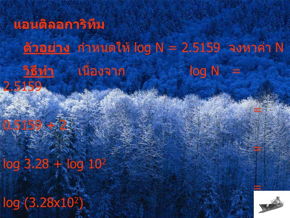 ตัวอย่าง กำหนดให้ log N = 2.5159 จงหาค่า N