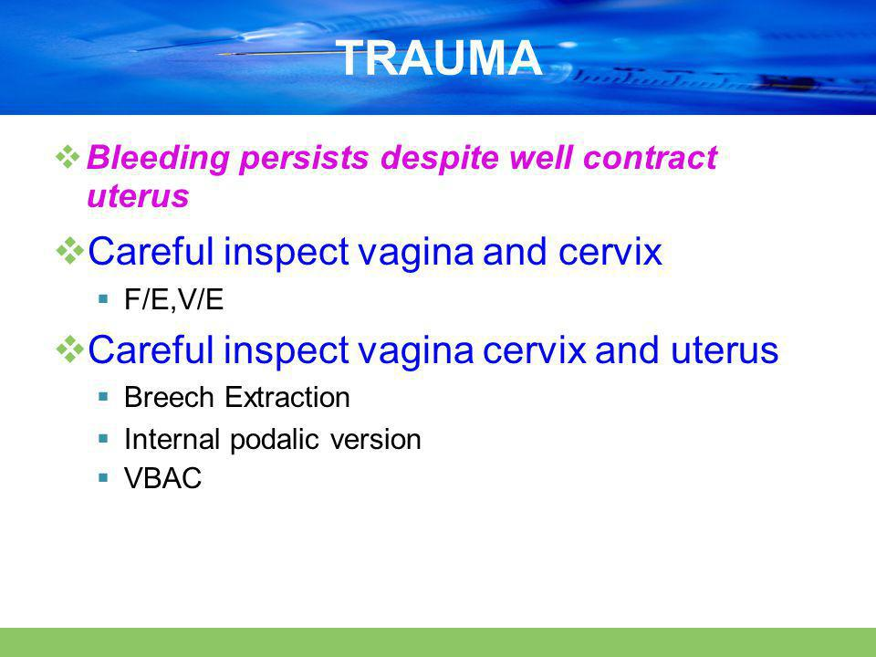 TRAUMA Careful inspect vagina and cervix