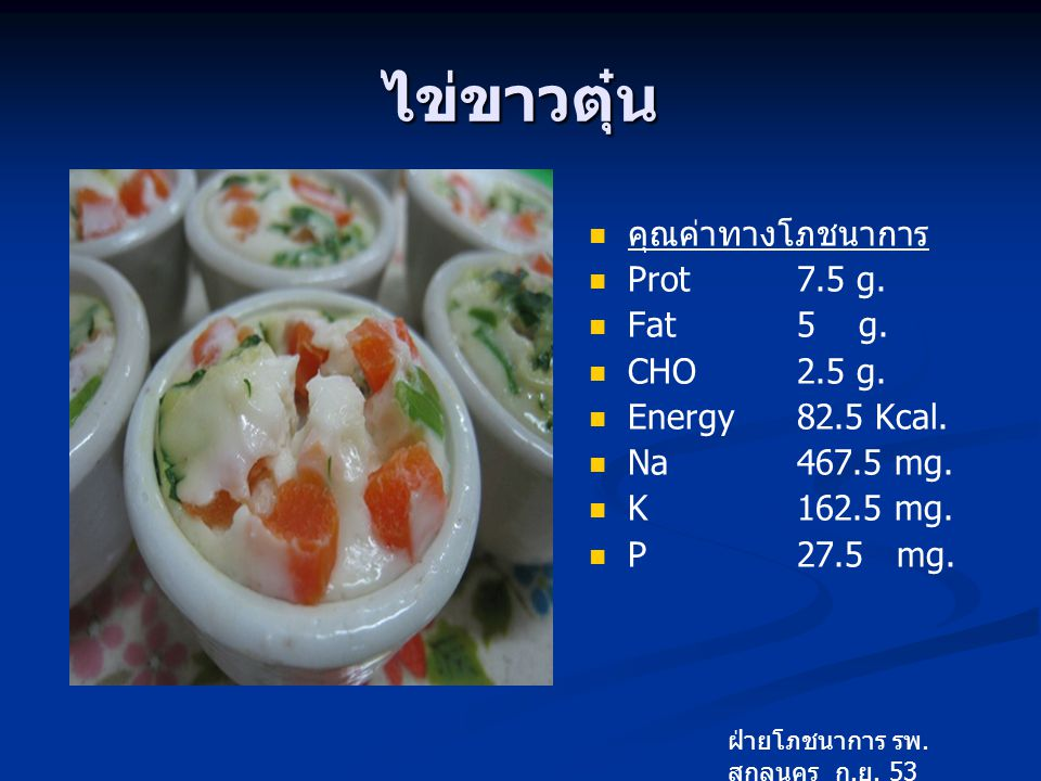 ไข่ขาวตุ๋น คุณค่าทางโภชนาการ Prot 7.5 g. Fat 5 g. CHO 2.5 g.