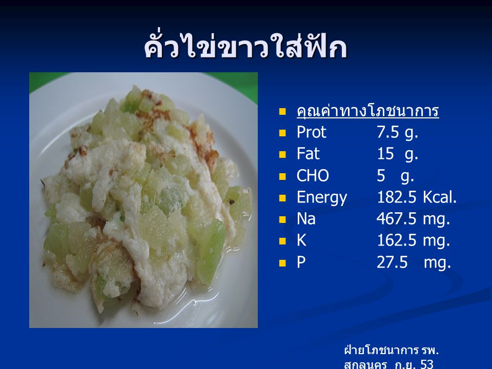 คั่วไข่ขาวใส่ฟัก คุณค่าทางโภชนาการ Prot 7.5 g. Fat 15 g. CHO 5 g.