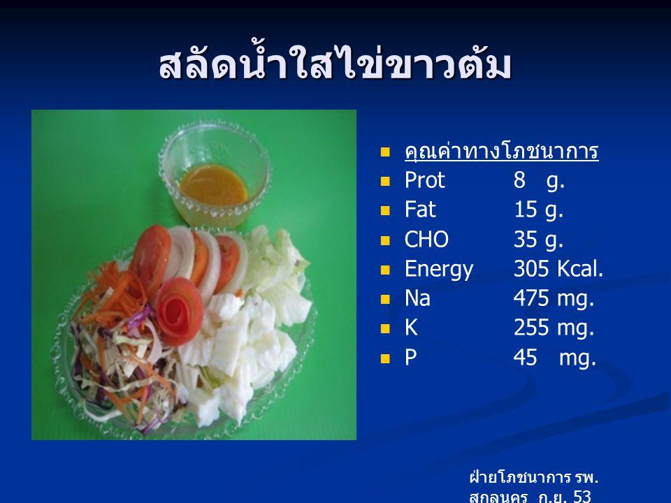 สลัดน้ำใสไข่ขาวต้ม คุณค่าทางโภชนาการ Prot 8 g. Fat 15 g. CHO 35 g.