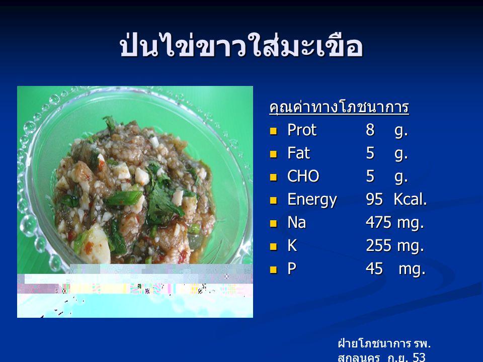 ป่นไข่ขาวใส่มะเขือ คุณค่าทางโภชนาการ Prot 8 g. Fat 5 g. CHO 5 g.