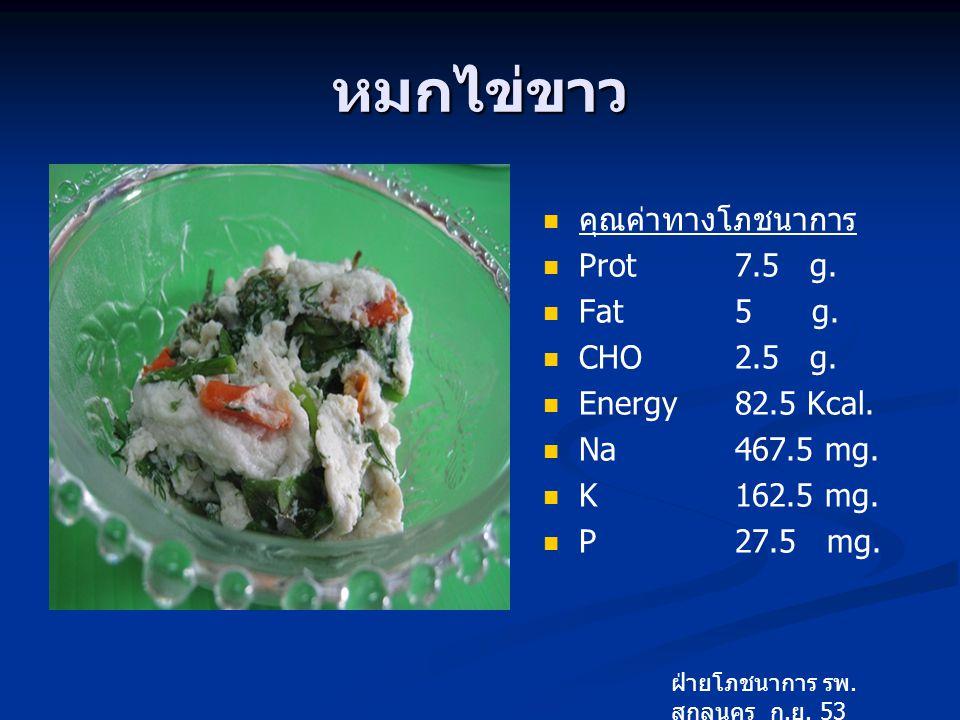 หมกไข่ขาว คุณค่าทางโภชนาการ Prot 7.5 g. Fat 5 g. CHO 2.5 g.