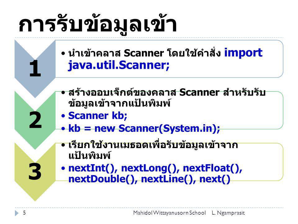การรับข้อมูลเข้า 1. นำเข้าคลาส Scanner โดยใช้คำสั่ง import java.util.Scanner; 2. สร้างออบเจ็กต์ของคลาส Scanner สำหรับรับข้อมูลเข้าจากแป้นพิมพ์