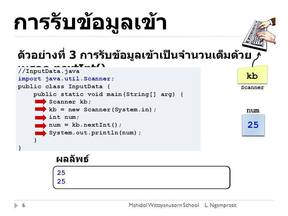 การรับข้อมูลเข้า ตัวอย่างที่ 3 การรับข้อมูลเข้าเป็นจำนวนเต็มด้วยเมธอด nextInt() kb. Scanner. //InputData.java.