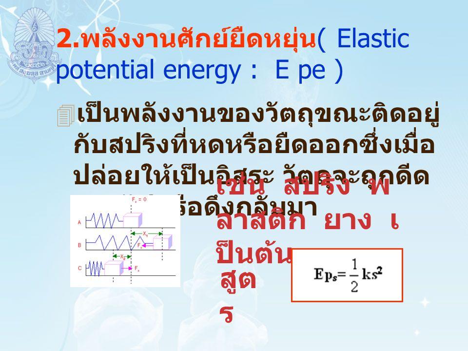 2.พลังงานศักย์ยืดหยุ่น( Elastic potential energy : E pe )