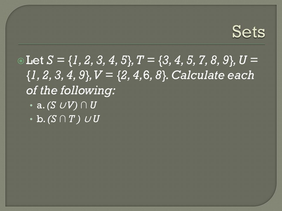 Sets Let S = {1, 2, 3, 4, 5}, T = {3, 4, 5, 7, 8, 9}, U = {1, 2, 3, 4, 9}, V = {2, 4,6, 8}. Calculate each of the following: