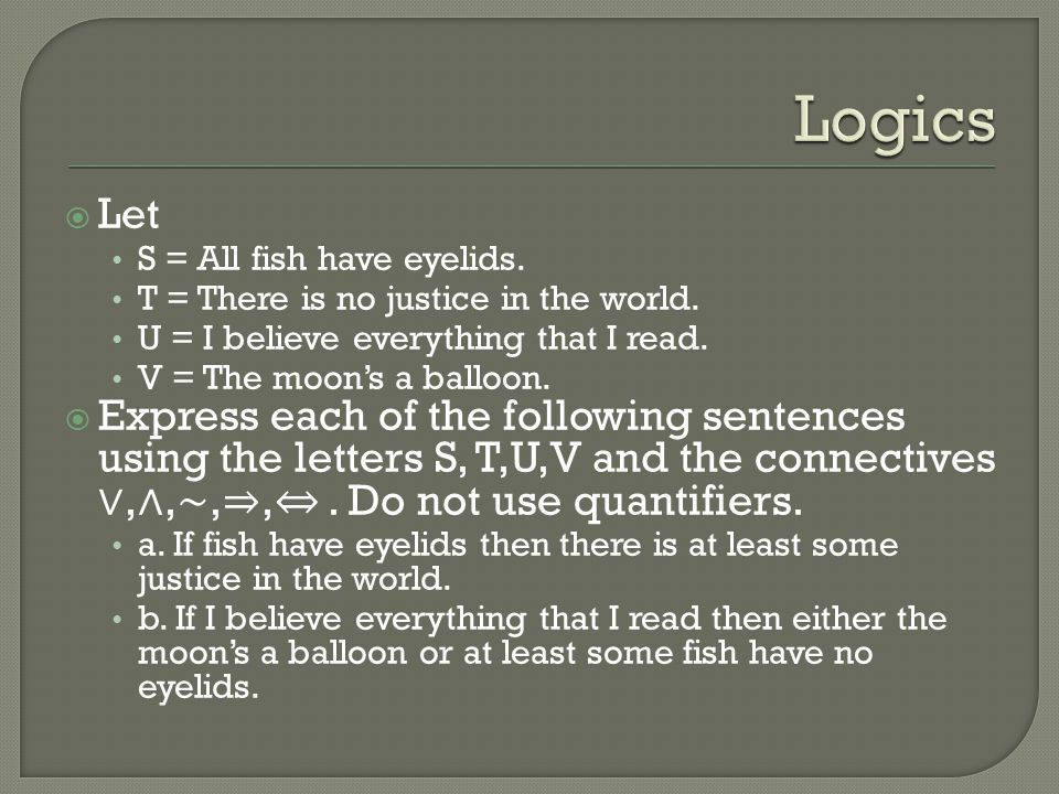Logics Let. S = All fish have eyelids. T = There is no justice in the world. U = I believe everything that I read.