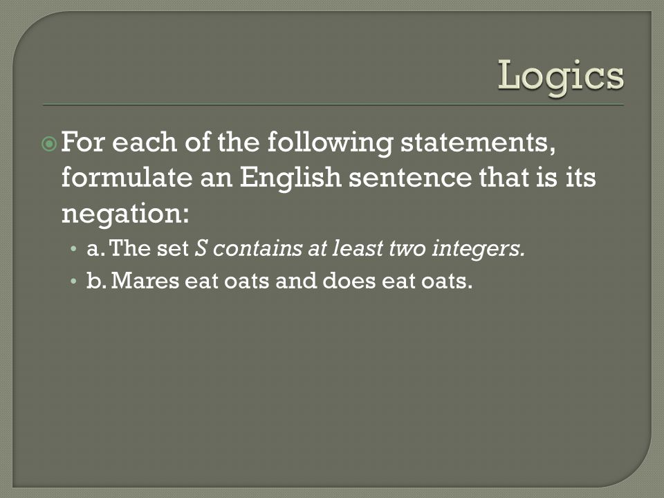 Logics For each of the following statements, formulate an English sentence that is its negation: a. The set S contains at least two integers.
