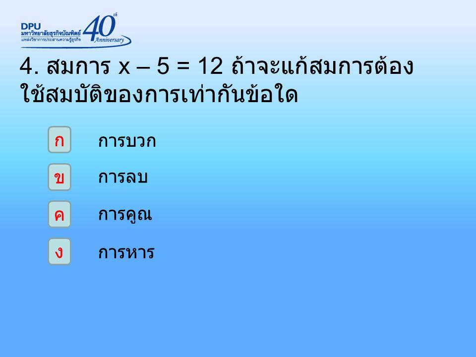 4. สมการ x – 5 = 12 ถ้าจะแก้สมการต้องใช้สมบัติของการเท่ากันข้อใด