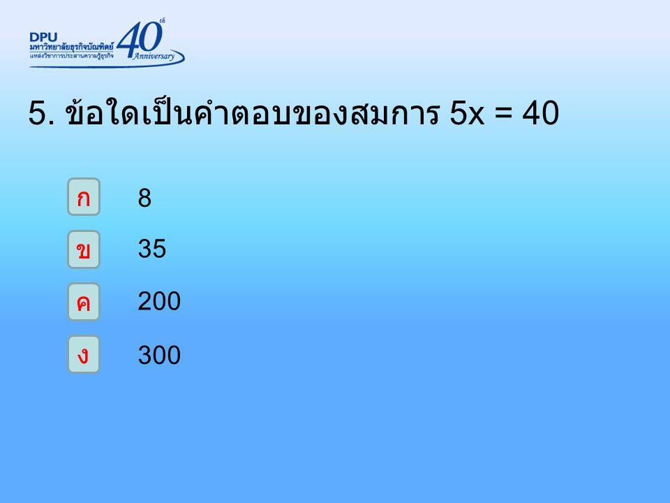 5. ข้อใดเป็นคำตอบของสมการ 5x = 40