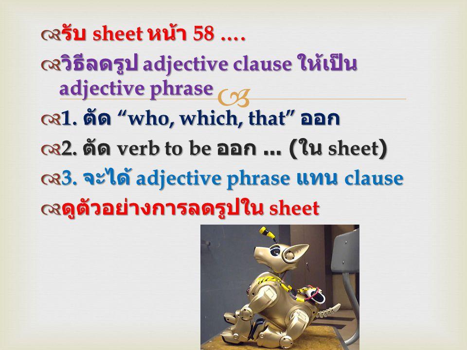 รับ sheet หน้า 58 …. วิธีลดรูป adjective clause ให้เป็น adjective phrase. 1. ตัด who, which, that ออก.