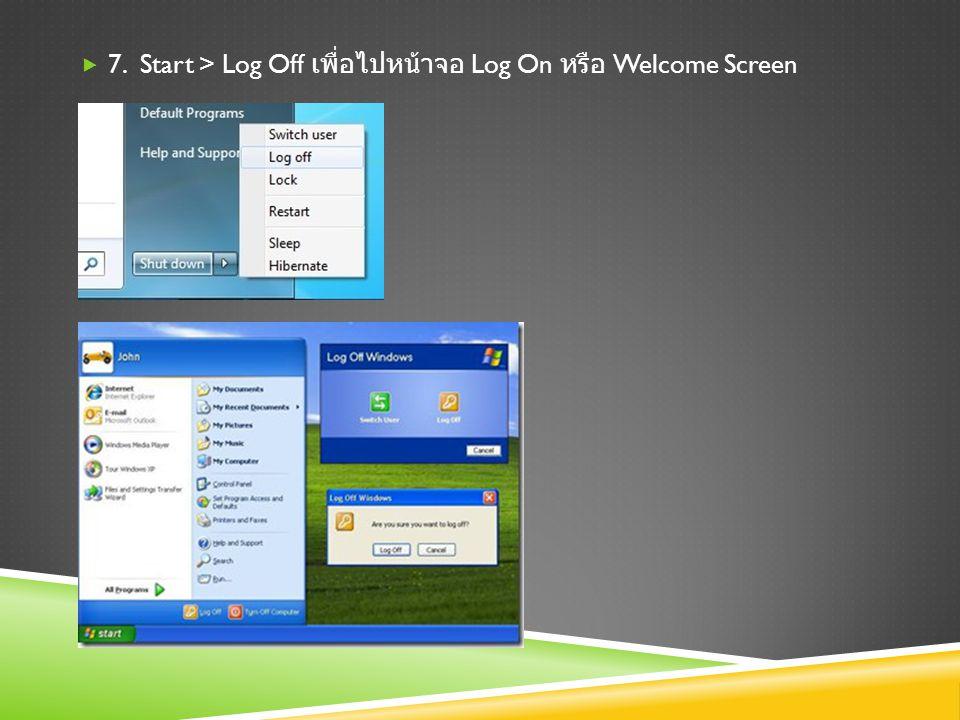 7. Start > Log Off เพื่อไปหน้าจอ Log On หรือ Welcome Screen