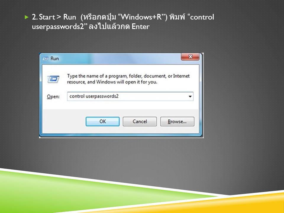 2. Start > Run (หรือกดปุ่ม Windows+R ) พิมพ์ control userpasswords2 ลง ไปแล้วกด Enter