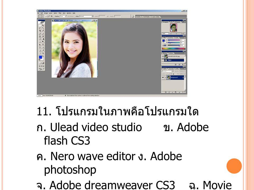 11. โปรแกรมในภาพคือโปรแกรมใด ก. Ulead video studio ข.