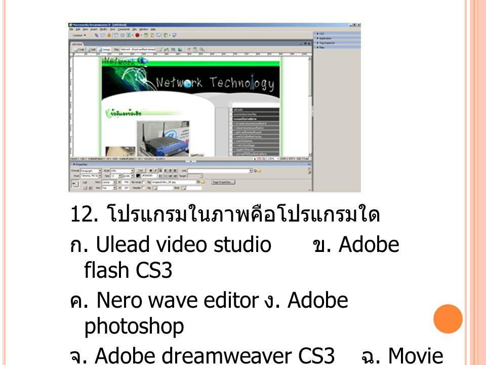 12. โปรแกรมในภาพคือโปรแกรมใด ก. Ulead video studio ข.