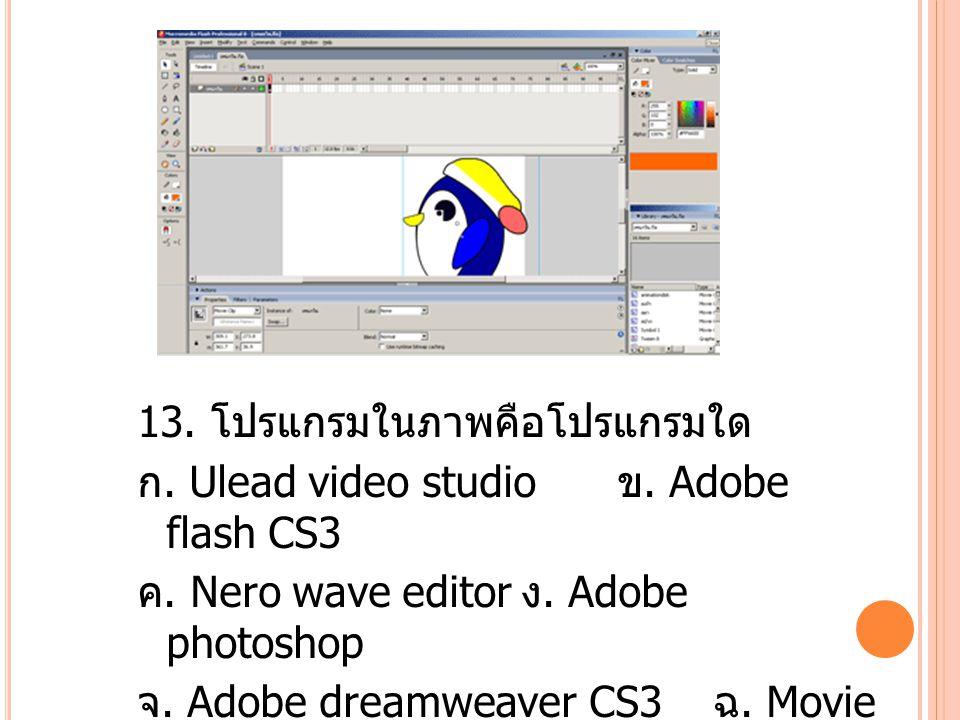 13. โปรแกรมในภาพคือโปรแกรมใด ก. Ulead video studio ข.