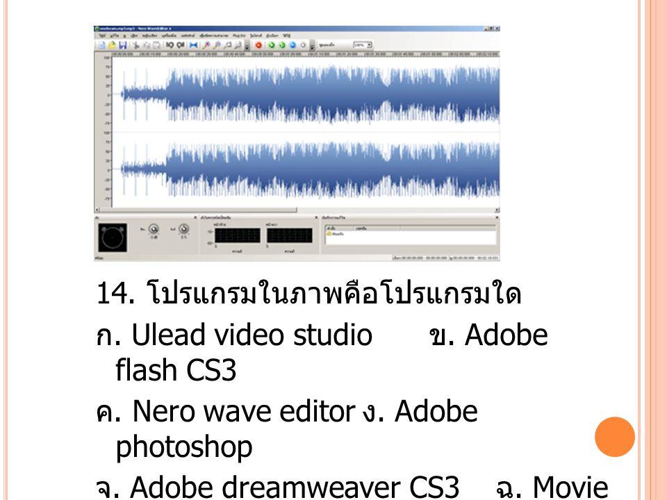 14. โปรแกรมในภาพคือโปรแกรมใด ก. Ulead video studio ข.