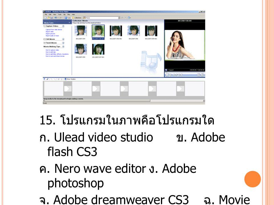 15. โปรแกรมในภาพคือโปรแกรมใด ก. Ulead video studio ข.