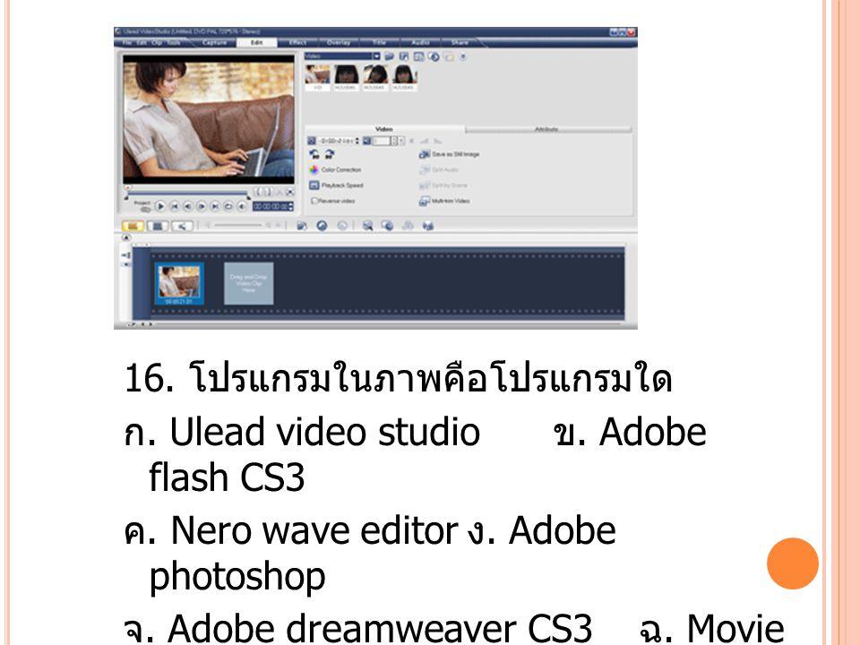 16. โปรแกรมในภาพคือโปรแกรมใด ก. Ulead video studio ข.