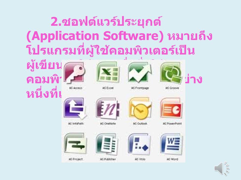 2.ซอฟต์แวร์ประยุกต์ (Application Software) หมายถึง โปรแกรมที่ผู้ใช้คอมพิวเตอร์เป็นผู้เขียนมาใช้เอง เพื่อสั่งให้คอมพิวเตอร์ ทำงานอย่างใดอย่างหนึ่งที่เราต้องการ