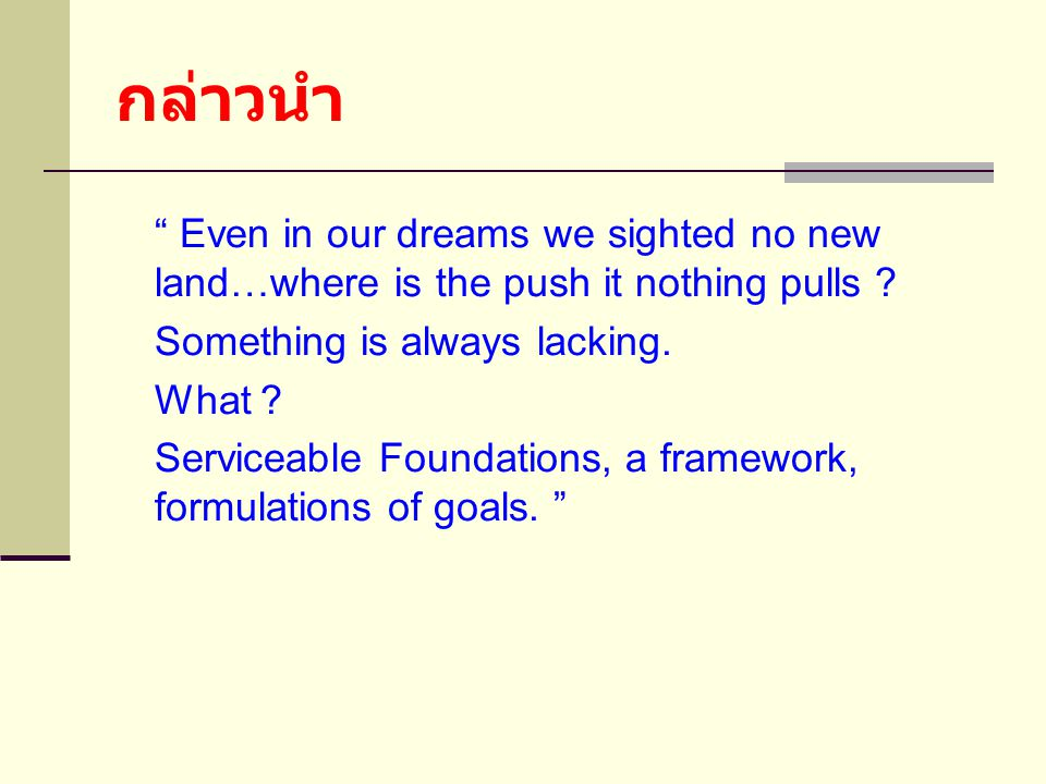 กล่าวนำ Even in our dreams we sighted no new land…where is the push it nothing pulls Something is always lacking.