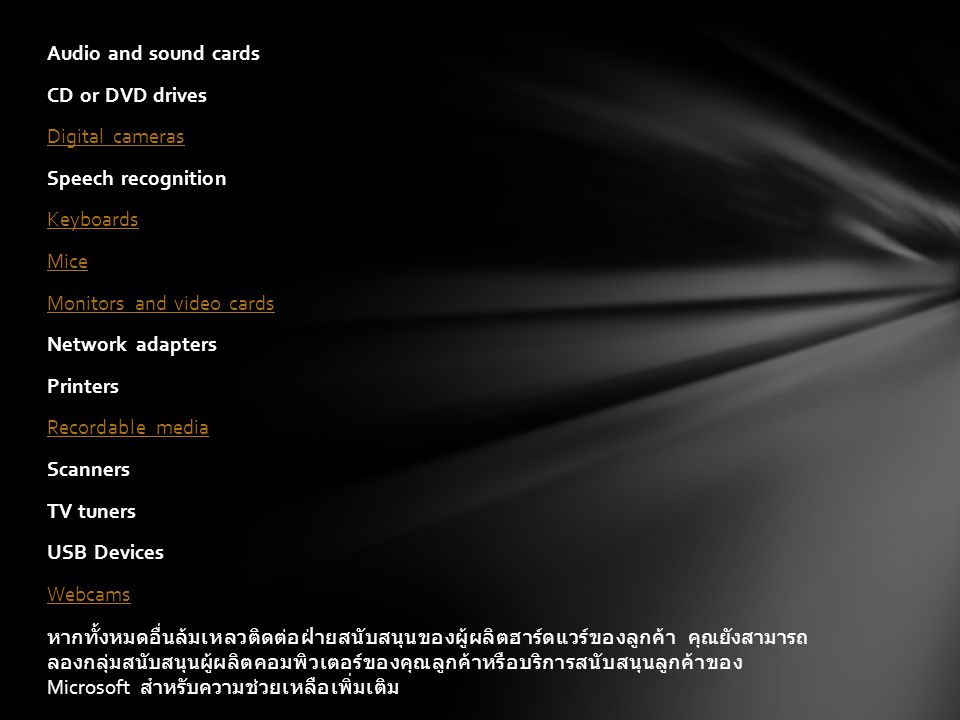 Audio and sound cards CD or DVD drives Digital cameras Speech recognition Keyboards Mice Monitors and video cards Network adapters Printers Recordable media Scanners TV tuners USB Devices Webcams หากทั้งหมดอื่นล้มเหลวติดต่อฝ่ายสนับสนุนของผู้ผลิตฮาร์ดแวร์ของลูกค้า คุณยังสามารถ ลองกลุ่มสนับสนุนผู้ผลิตคอมพิวเตอร์ของคุณลูกค้าหรือบริการสนับสนุนลูกค้าของ Microsoft สำหรับความช่วยเหลือเพิ่มเติม