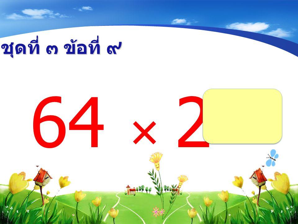 ชุดที่ ๓ ข้อที่ ๙ 64  2 =