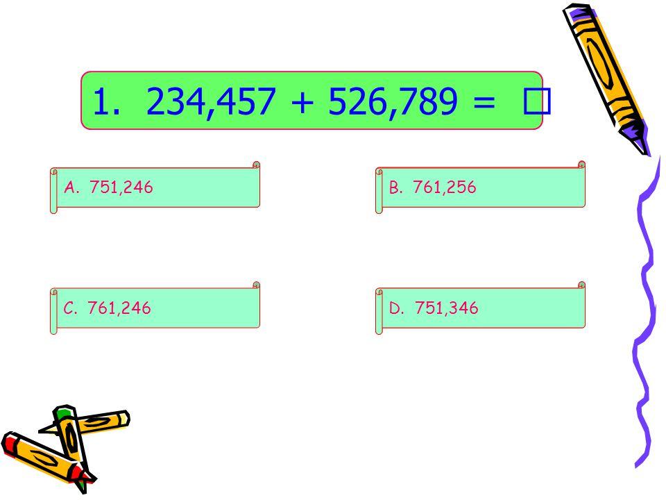 1. 234,457 + 526,789 =  A. 751,246. A. 751,246. A. 751,246. B. 761,256. B. 761,256. B. 761,256.