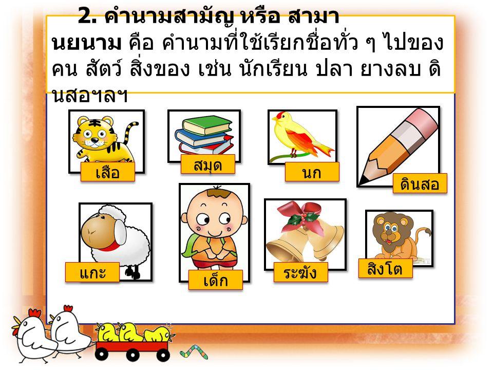 2. คำนามสามัญ หรือ สามานยนาม คือ คำนามที่ใช้เรียกชื่อทั่ว ๆ ไปของคน สัตว์ สิ่งของ เช่น นักเรียน ปลา ยางลบ ดินสอฯลฯ