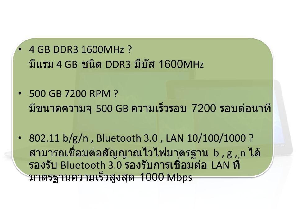 4 GB DDR3 1600MHz มีแรม 4 GB ชนิด DDR3 มีบัส 1600MHz. 500 GB 7200 RPM มีขนาดความจุ 500 GB ความเร็วรอบ 7200 รอบต่อนาที