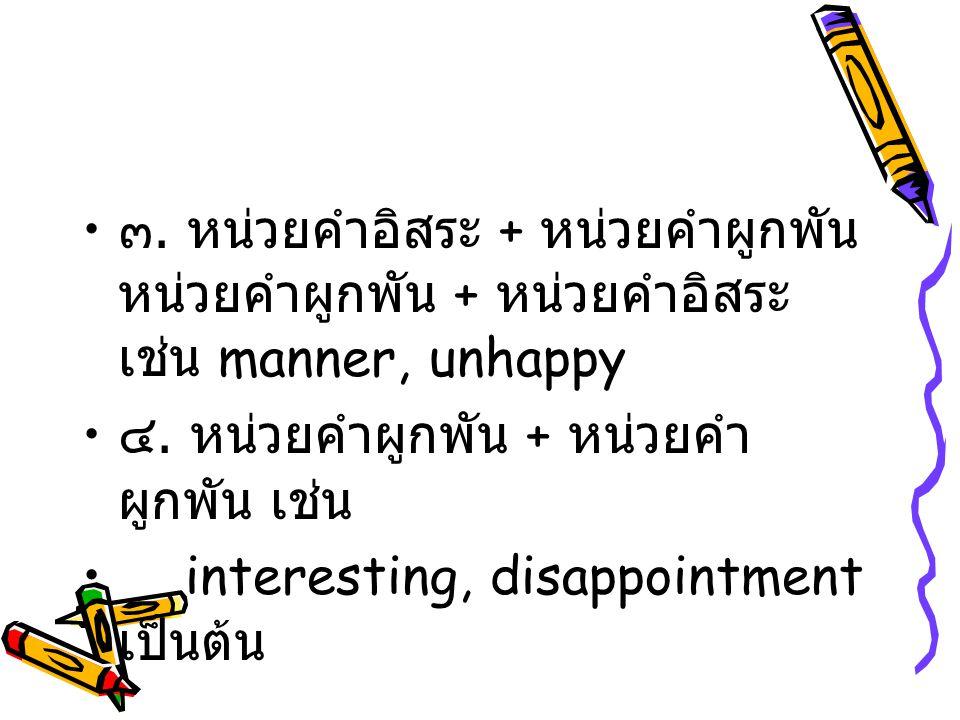 ๓. หน่วยคำอิสระ + หน่วยคำผูกพัน หน่วยคำผูกพัน + หน่วยคำอิสระ เช่น manner, unhappy